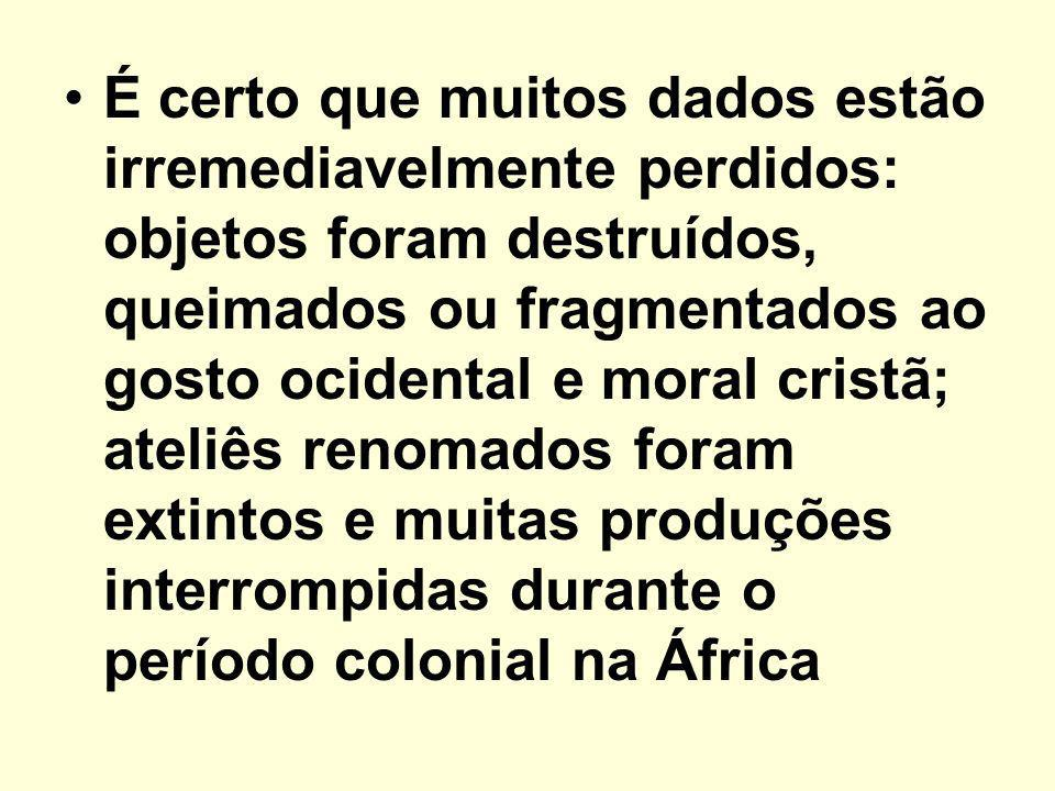 É certo que muitos dados estão irremediavelmente perdidos: objetos foram destruídos, queimados ou fragmentados ao gosto ocidental e moral cristã; ateliês renomados foram extintos e muitas produções interrompidas durante o período colonial na África