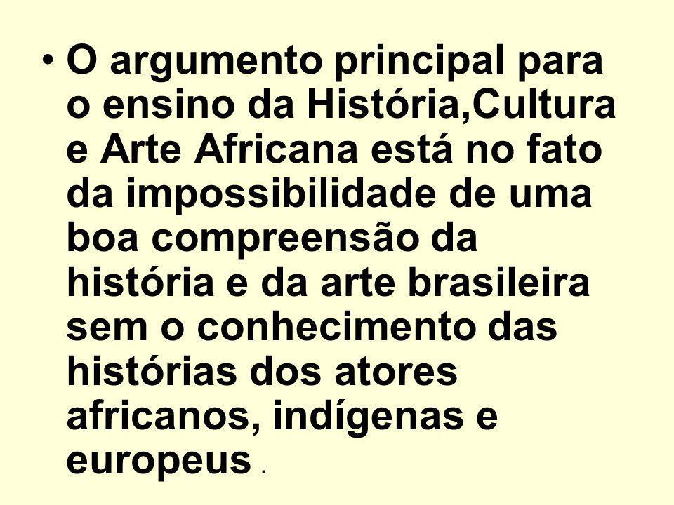 O argumento principal para o ensino da História,Cultura e Arte Africana está no fato da impossibilidade de uma boa compreensão da história e da arte brasileira sem o conhecimento das histórias dos atores africanos, indígenas e europeus .