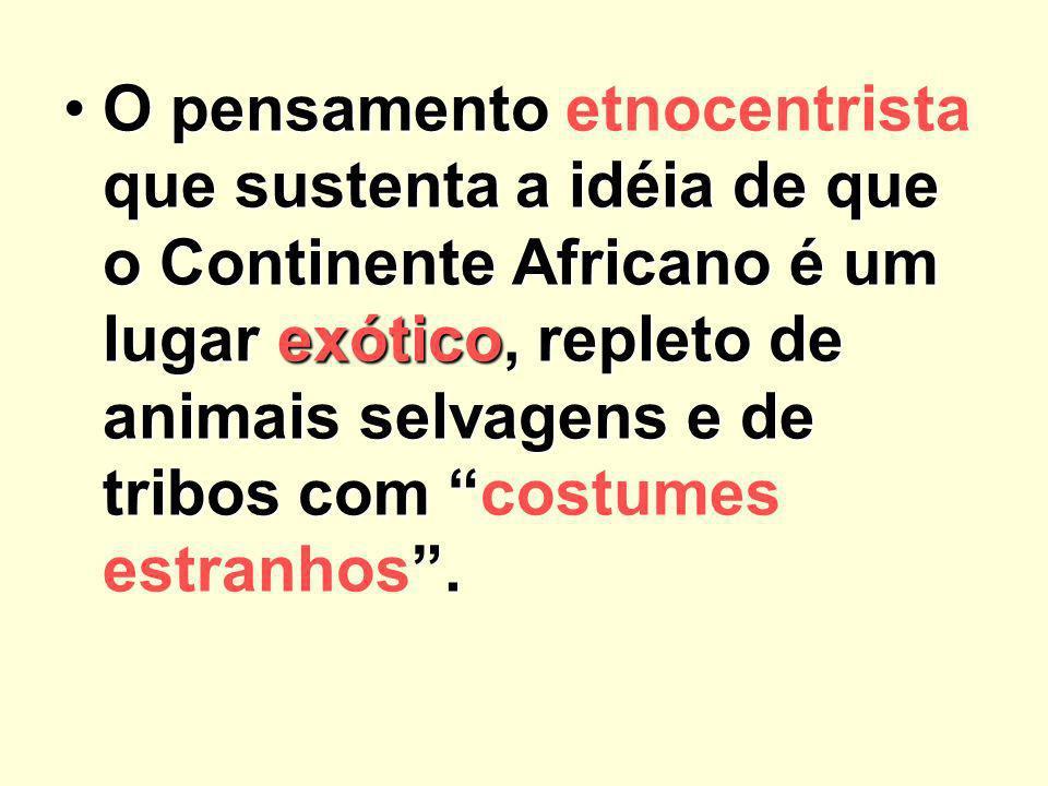 O pensamento etnocentrista que sustenta a idéia de que o Continente Africano é um lugar exótico, repleto de animais selvagens e de tribos com costumes estranhos .