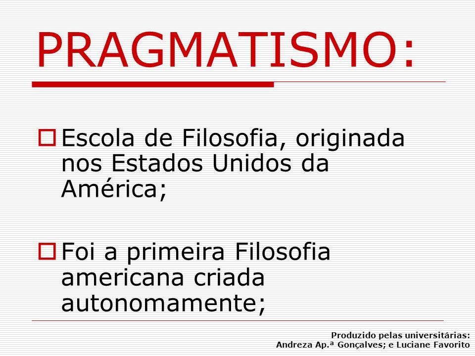 PRAGMATISMO:Escola de Filosofia, originada nos Estados Unidos da América; Foi a primeira Filosofia americana criada autonomamente;