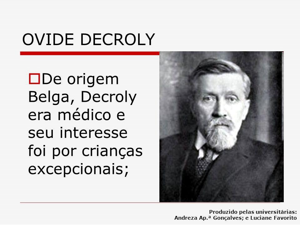 OVIDE DECROLY De origem Belga, Decroly era médico e seu interesse foi por crianças excepcionais; Produzido pelas universitárias: