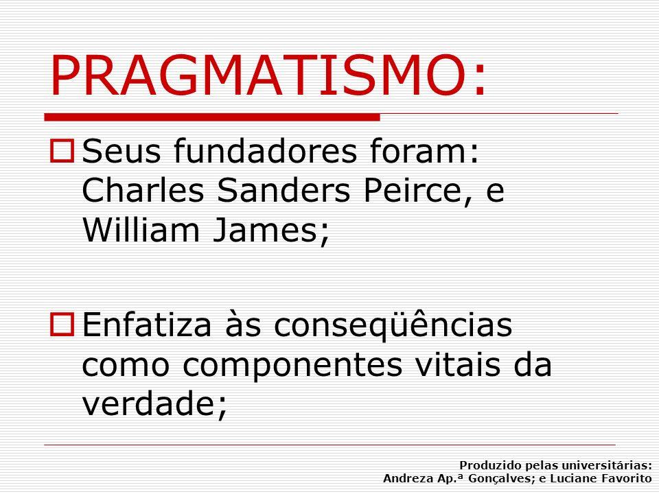 PRAGMATISMO:Seus fundadores foram: Charles Sanders Peirce, e William James; Enfatiza às conseqüências como componentes vitais da verdade;