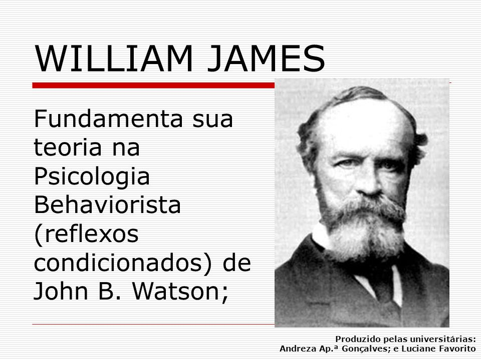 WILLIAM JAMESFundamenta sua teoria na Psicologia Behaviorista (reflexos condicionados) de John B. Watson;