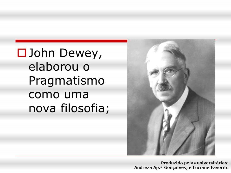 John Dewey, elaborou o Pragmatismo como uma nova filosofia;