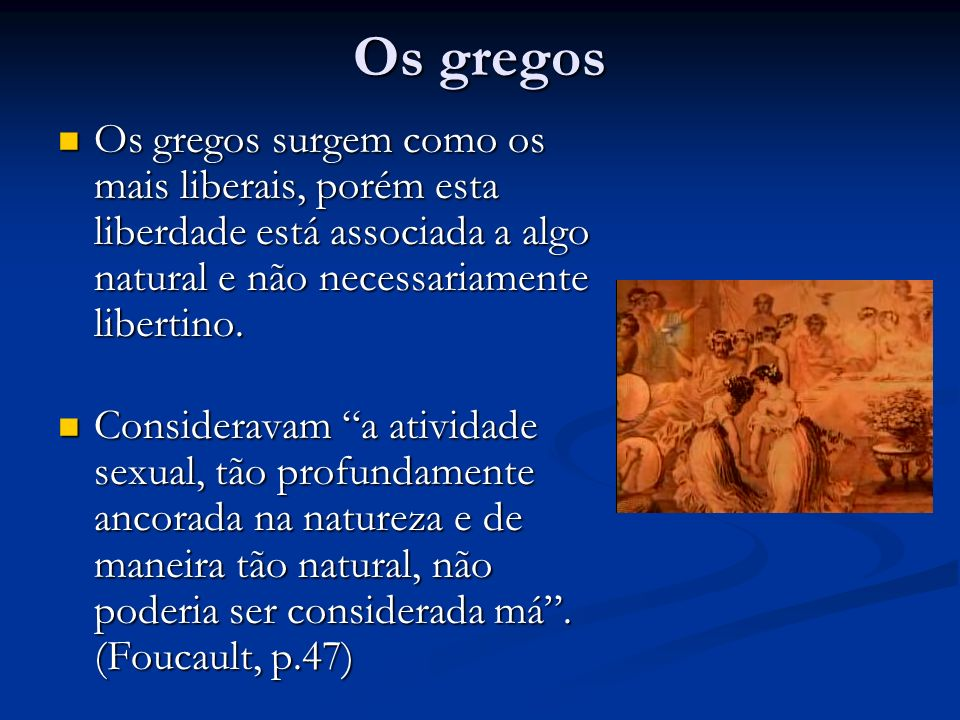 Os gregos Os gregos surgem como os mais liberais, porém esta liberdade está associada a algo natural e não necessariamente libertino.