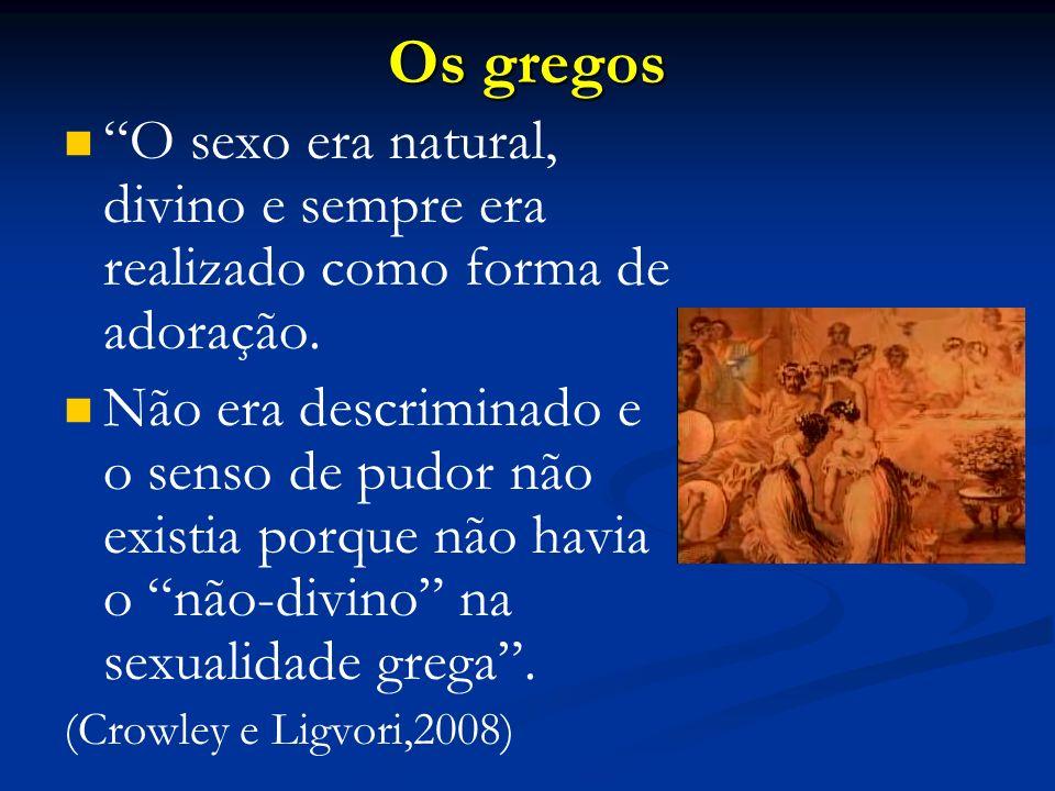 Os gregos O sexo era natural, divino e sempre era realizado como forma de adoração.