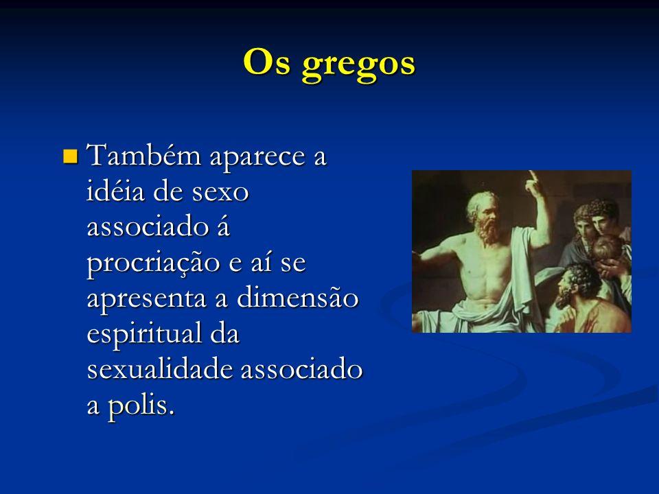 Os gregosTambém aparece a idéia de sexo associado á procriação e aí se apresenta a dimensão espiritual da sexualidade associado a polis.