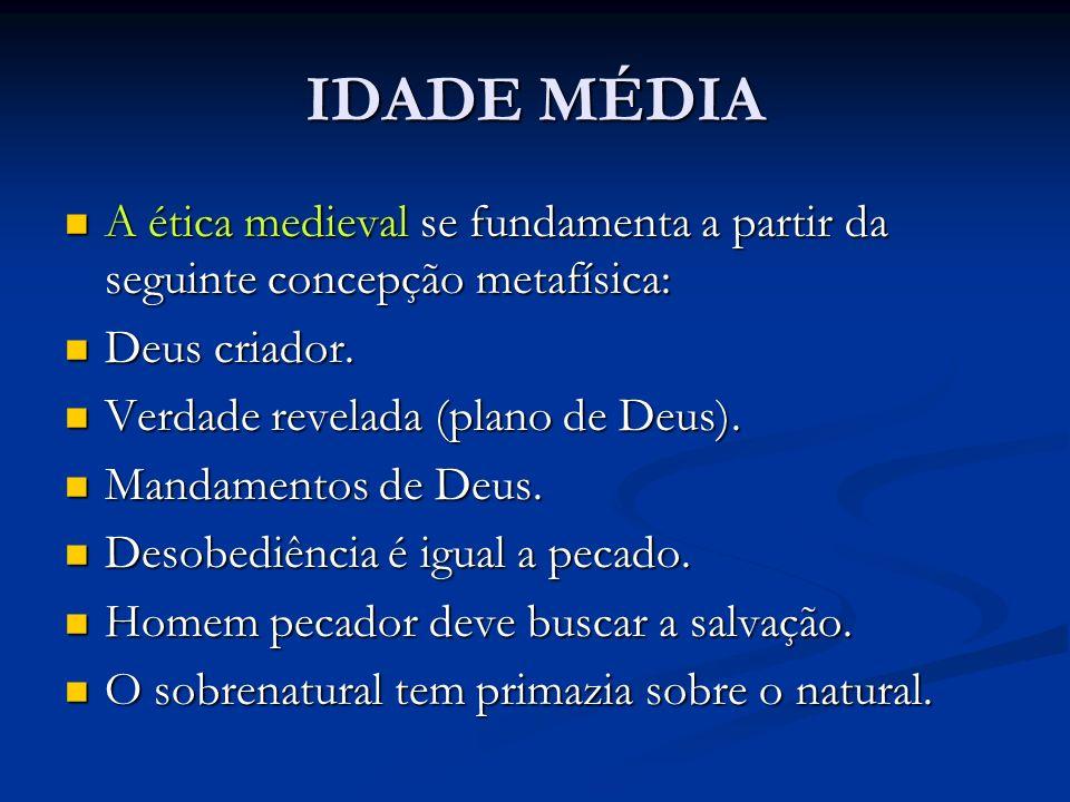 IDADE MÉDIAA ética medieval se fundamenta a partir da seguinte concepção metafísica: Deus criador. Verdade revelada (plano de Deus).