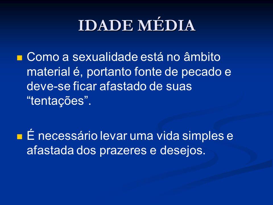 IDADE MÉDIA Como a sexualidade está no âmbito material é, portanto fonte de pecado e deve-se ficar afastado de suas tentações .