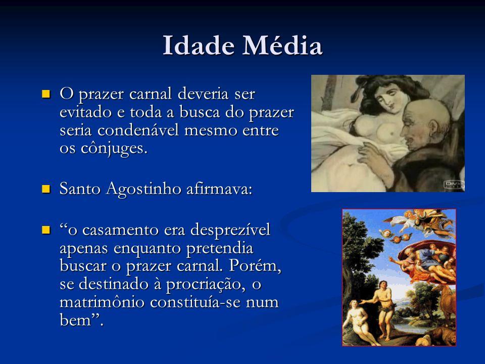 Idade Média O prazer carnal deveria ser evitado e toda a busca do prazer seria condenável mesmo entre os cônjuges.