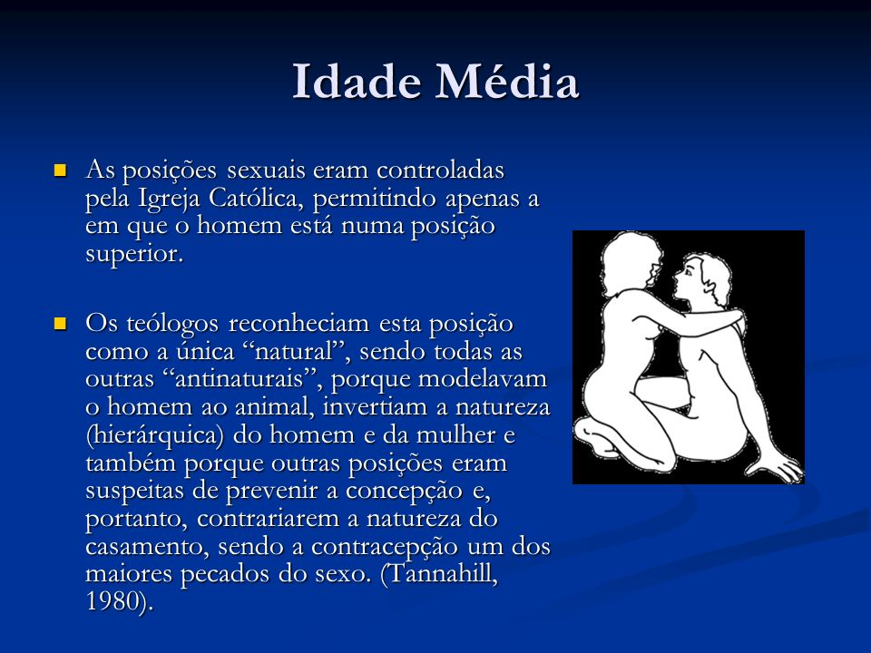 Idade Média As posições sexuais eram controladas pela Igreja Católica, permitindo apenas a em que o homem está numa posição superior.