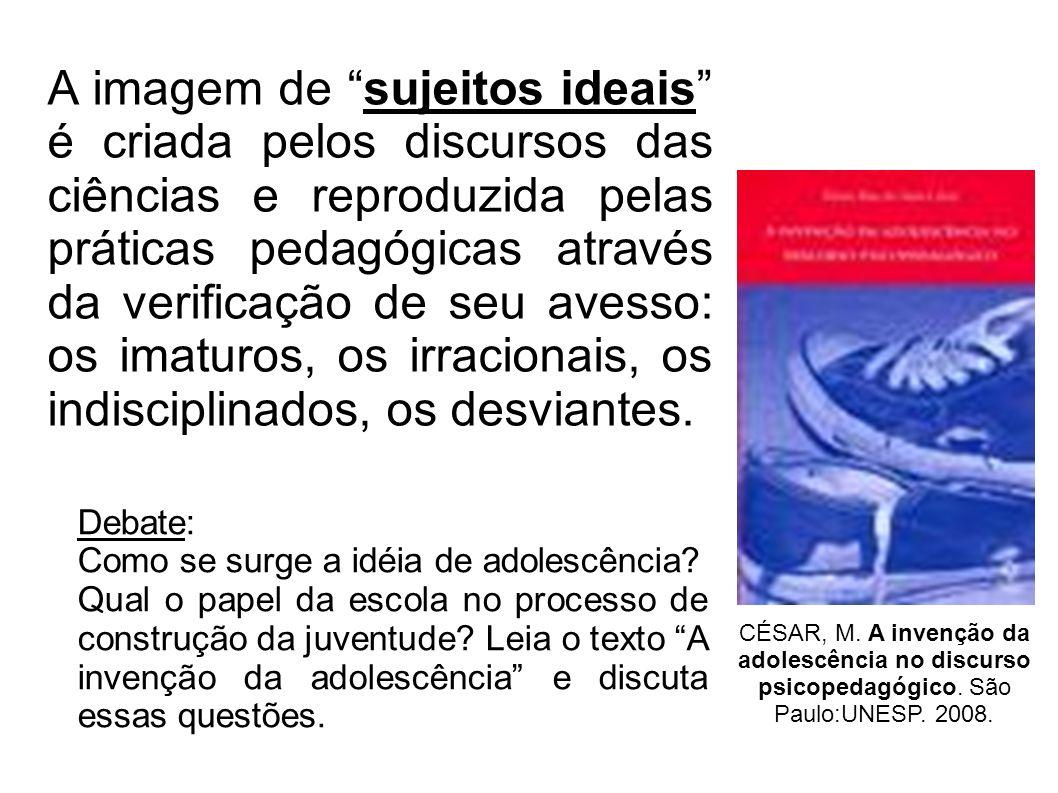 A imagem de sujeitos ideais é criada pelos discursos das ciências e reproduzida pelas práticas pedagógicas através da verificação de seu avesso: os imaturos, os irracionais, os indisciplinados, os desviantes.