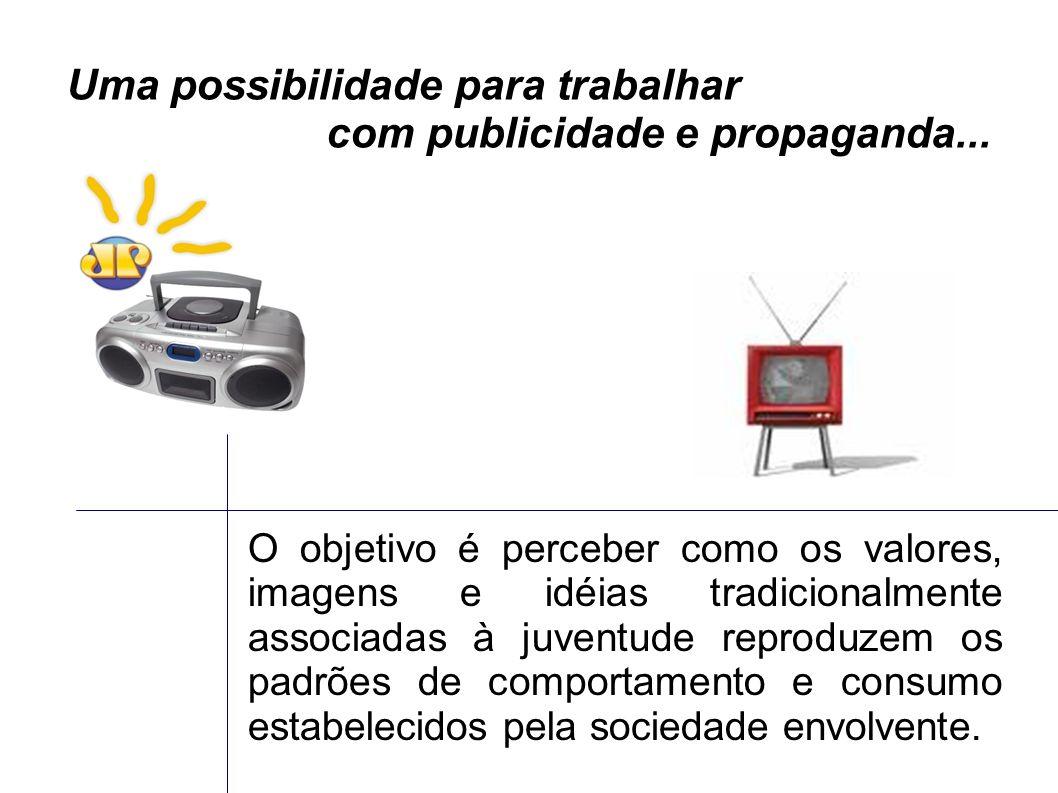 Uma possibilidade para trabalhar com publicidade e propaganda...
