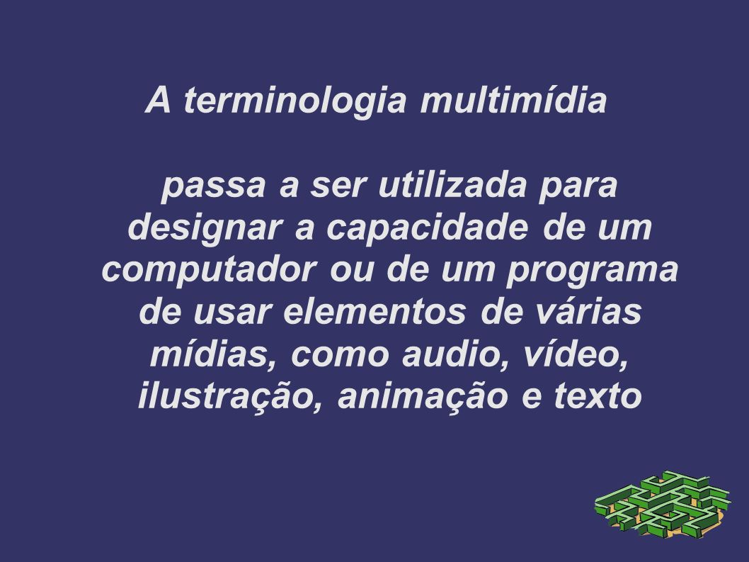 A terminologia multimídia passa a ser utilizada para designar a capacidade de um computador ou de um programa de usar elementos de várias mídias, como audio, vídeo, ilustração, animação e texto