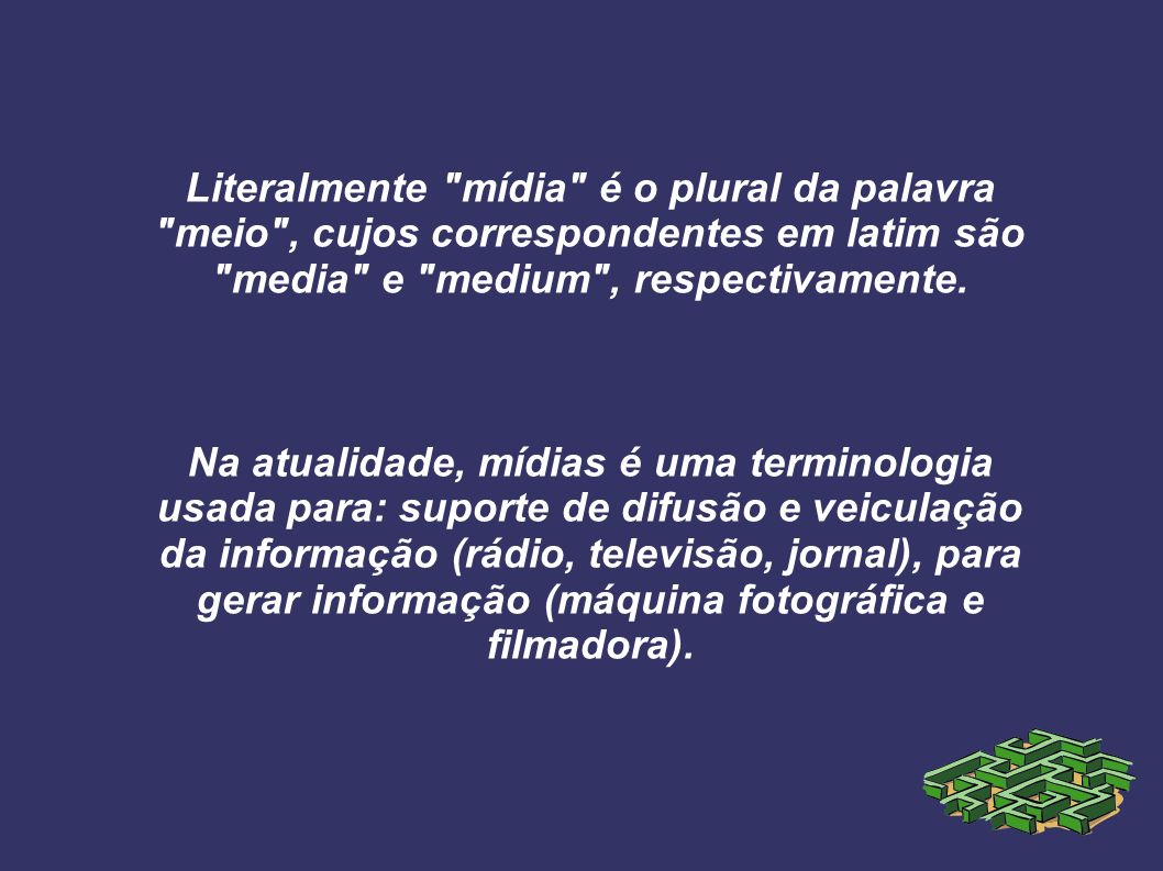 Literalmente mídia é o plural da palavra meio , cujos correspondentes em latim são media e medium , respectivamente.