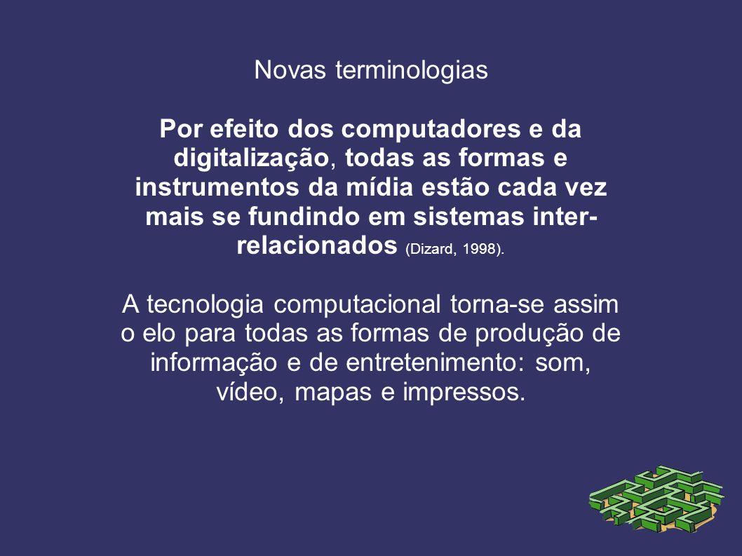 Novas terminologias Por efeito dos computadores e da digitalização, todas as formas e instrumentos da mídia estão cada vez mais se fundindo em sistemas inter- relacionados (Dizard, 1998).