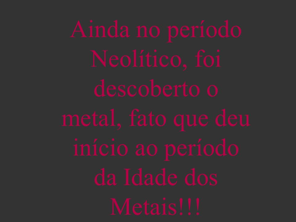 Ainda no período Neolítico, foi descoberto o metal, fato que deu início ao período da Idade dos Metais!!!