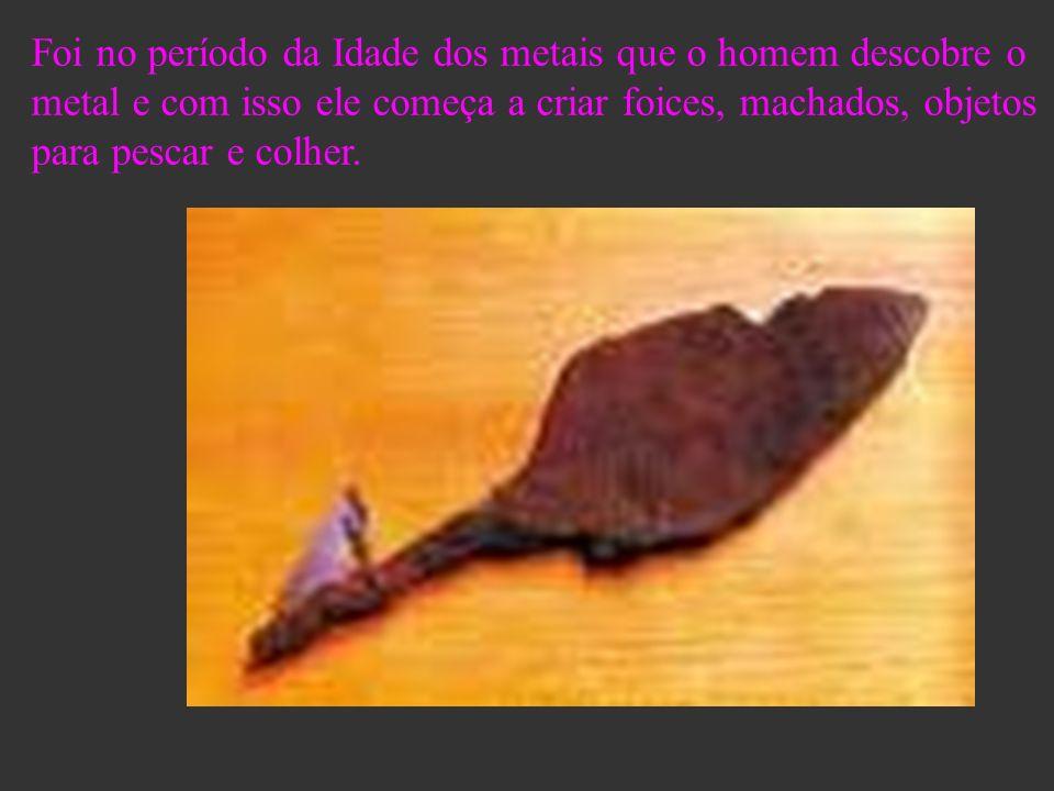 Foi no período da Idade dos metais que o homem descobre o metal e com isso ele começa a criar foices, machados, objetos para pescar e colher.