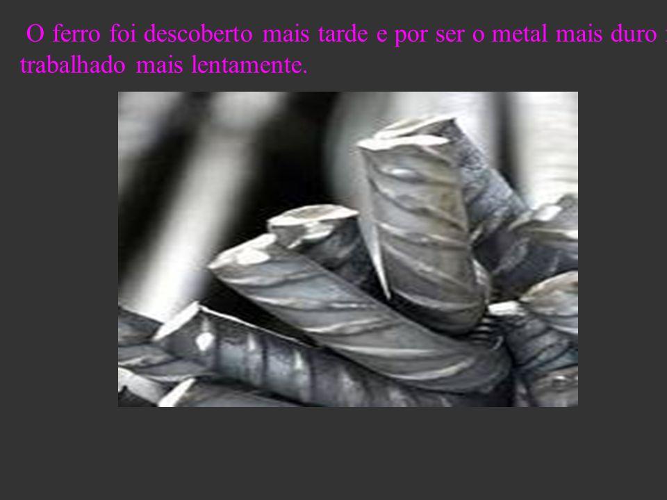 O ferro foi descoberto mais tarde e por ser o metal mais duro foi trabalhado mais lentamente.