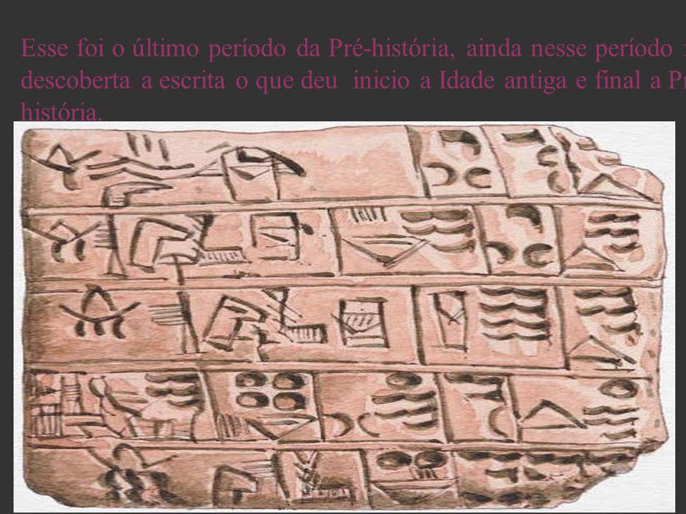 Esse foi o último período da Pré-história, ainda nesse período foi descoberta a escrita o que deu inicio a Idade antiga e final a Pré-história.