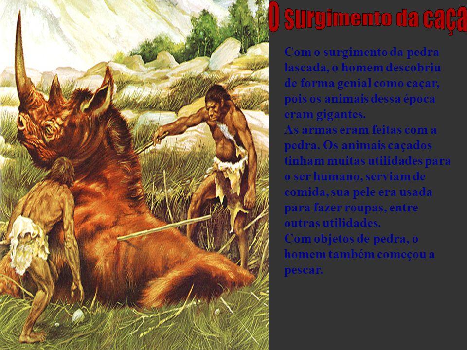 O surgimento da caça Com o surgimento da pedra lascada, o homem descobriu de forma genial como caçar, pois os animais dessa época eram gigantes.
