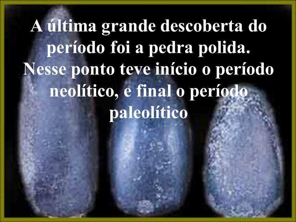 A última grande descoberta do período foi a pedra polida.