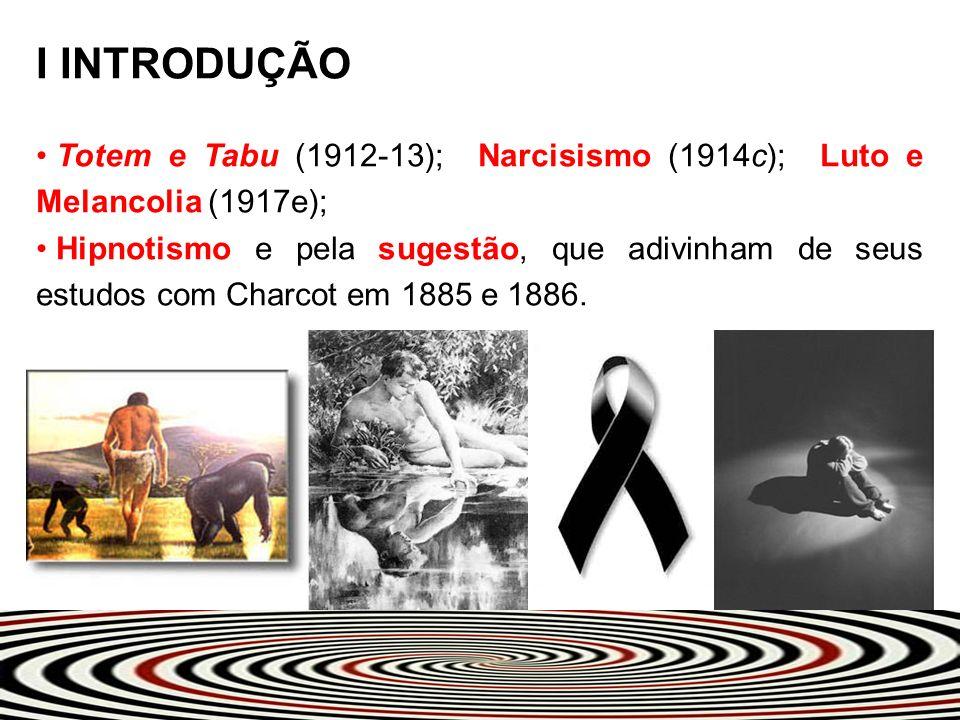 I INTRODUÇÃO Totem e Tabu (1912-13); Narcisismo (1914c); Luto e Melancolia (1917e);