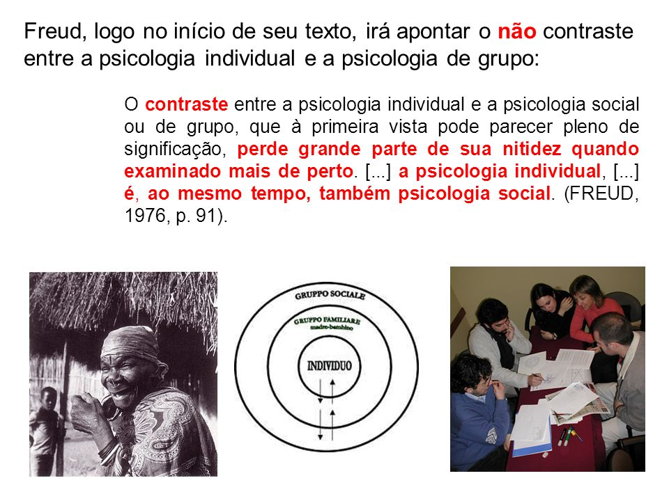 Freud, logo no início de seu texto, irá apontar o não contraste entre a psicologia individual e a psicologia de grupo: