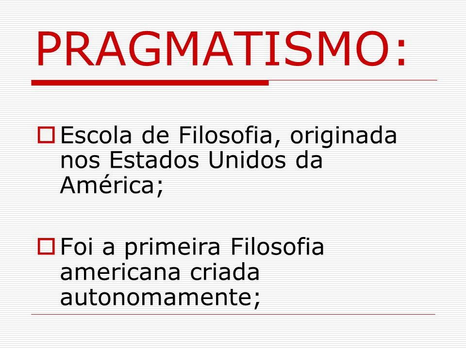 PRAGMATISMO: Escola de Filosofia, originada nos Estados Unidos da América; Foi a primeira Filosofia americana criada autonomamente;