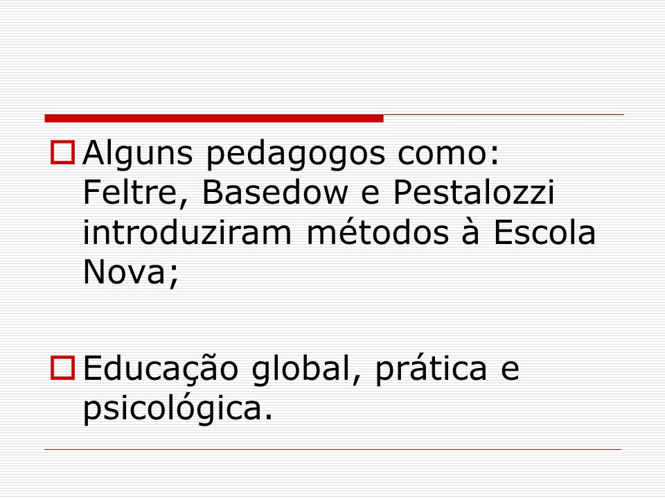 Alguns pedagogos como: Feltre, Basedow e Pestalozzi introduziram métodos à Escola Nova;