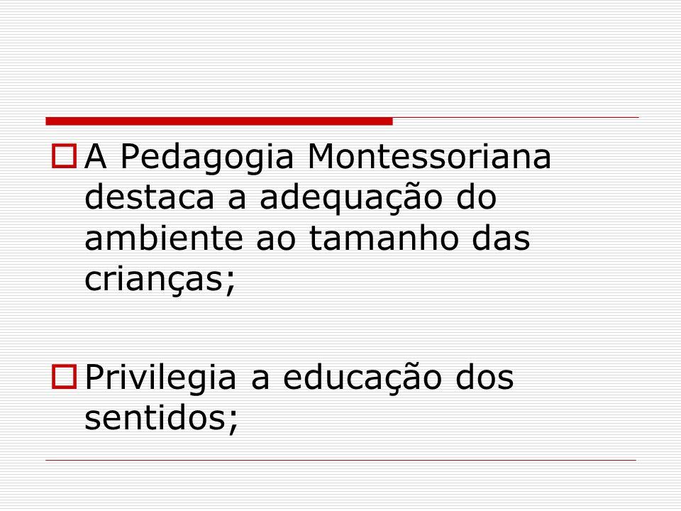 A Pedagogia Montessoriana destaca a adequação do ambiente ao tamanho das crianças;