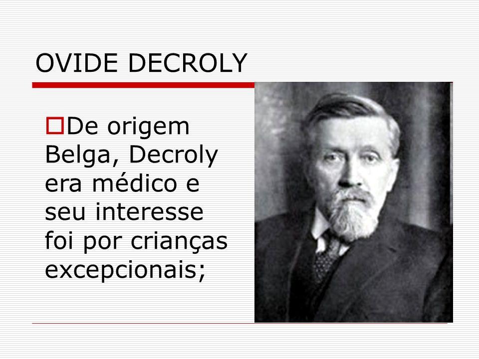 OVIDE DECROLY De origem Belga, Decroly era médico e seu interesse foi por crianças excepcionais;