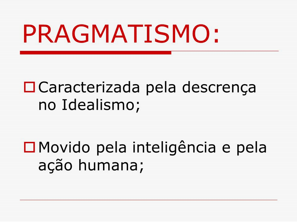 PRAGMATISMO: Caracterizada pela descrença no Idealismo;