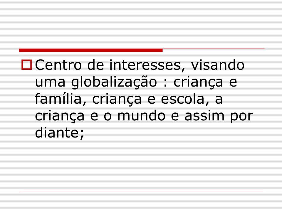 Centro de interesses, visando uma globalização : criança e família, criança e escola, a criança e o mundo e assim por diante;