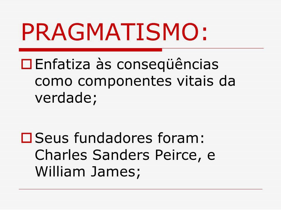 PRAGMATISMO: Enfatiza às conseqüências como componentes vitais da verdade; Seus fundadores foram: Charles Sanders Peirce, e William James;