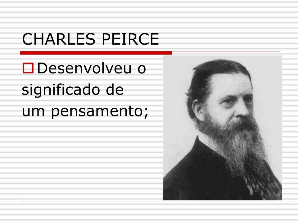 CHARLES PEIRCE Desenvolveu o significado de um pensamento;