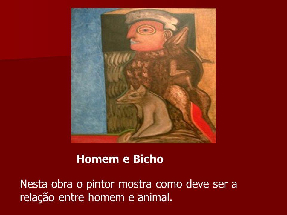Homem e Bicho Nesta obra o pintor mostra como deve ser a relação entre homem e animal.