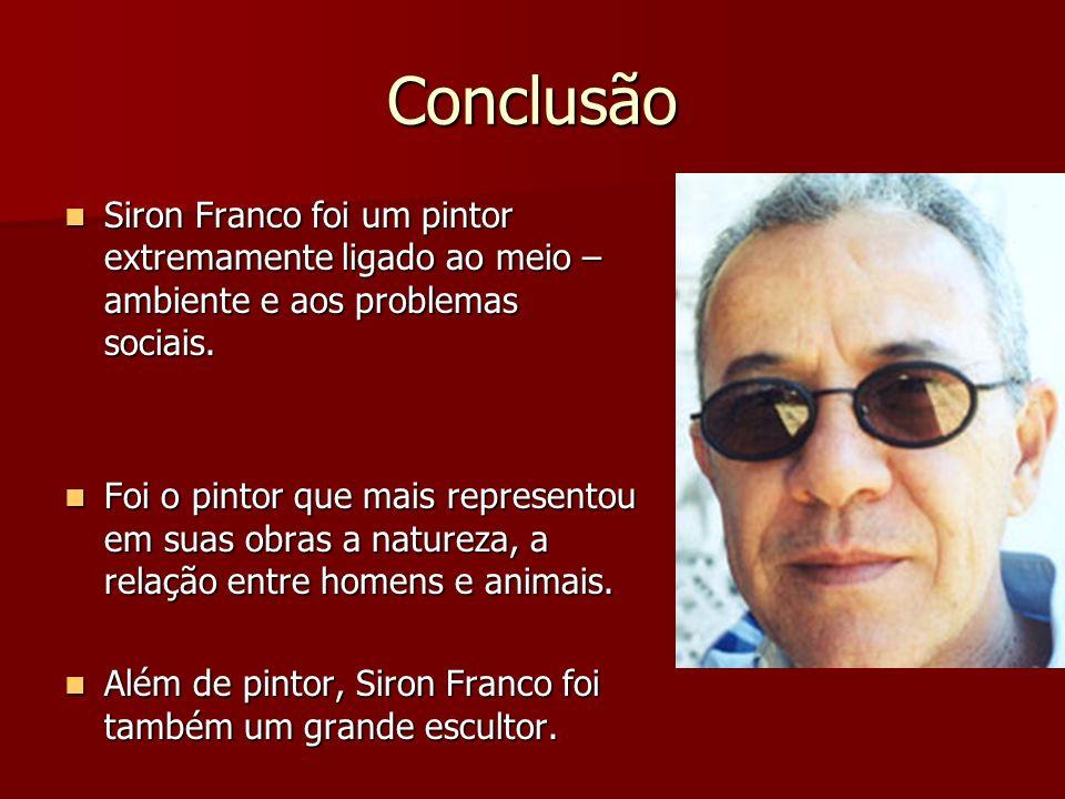 ConclusãoSiron Franco foi um pintor extremamente ligado ao meio – ambiente e aos problemas sociais.