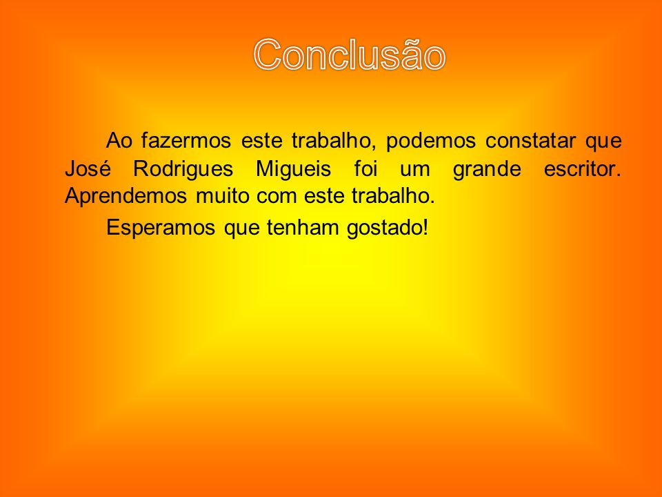 Conclusão Ao fazermos este trabalho, podemos constatar que José Rodrigues Migueis foi um grande escritor. Aprendemos muito com este trabalho.