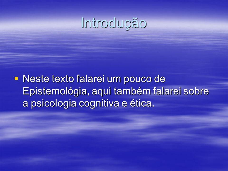 Introdução Neste texto falarei um pouco de Epistemológia, aqui também falarei sobre a psicologia cognitiva e ética.