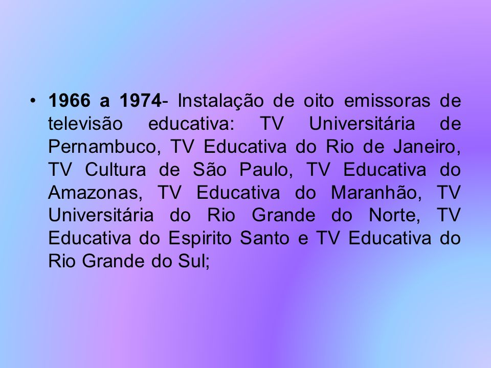 1966 a 1974- Instalação de oito emissoras de televisão educativa: TV Universitária de Pernambuco, TV Educativa do Rio de Janeiro, TV Cultura de São Paulo, TV Educativa do Amazonas, TV Educativa do Maranhão, TV Universitária do Rio Grande do Norte, TV Educativa do Espirito Santo e TV Educativa do Rio Grande do Sul;