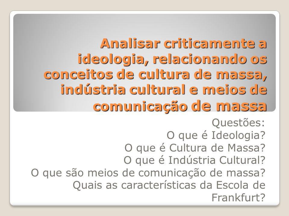 Analisar criticamente a ideologia, relacionando os conceitos de cultura de massa, indústria cultural e meios de comunicação de massa