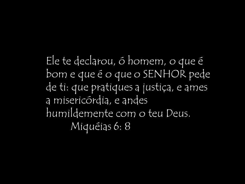 Ele te declarou, ó homem, o que é bom e que é o que o SENHOR pede de ti: que pratiques a justiça, e ames a misericórdia, e andes humildemente com o teu Deus.