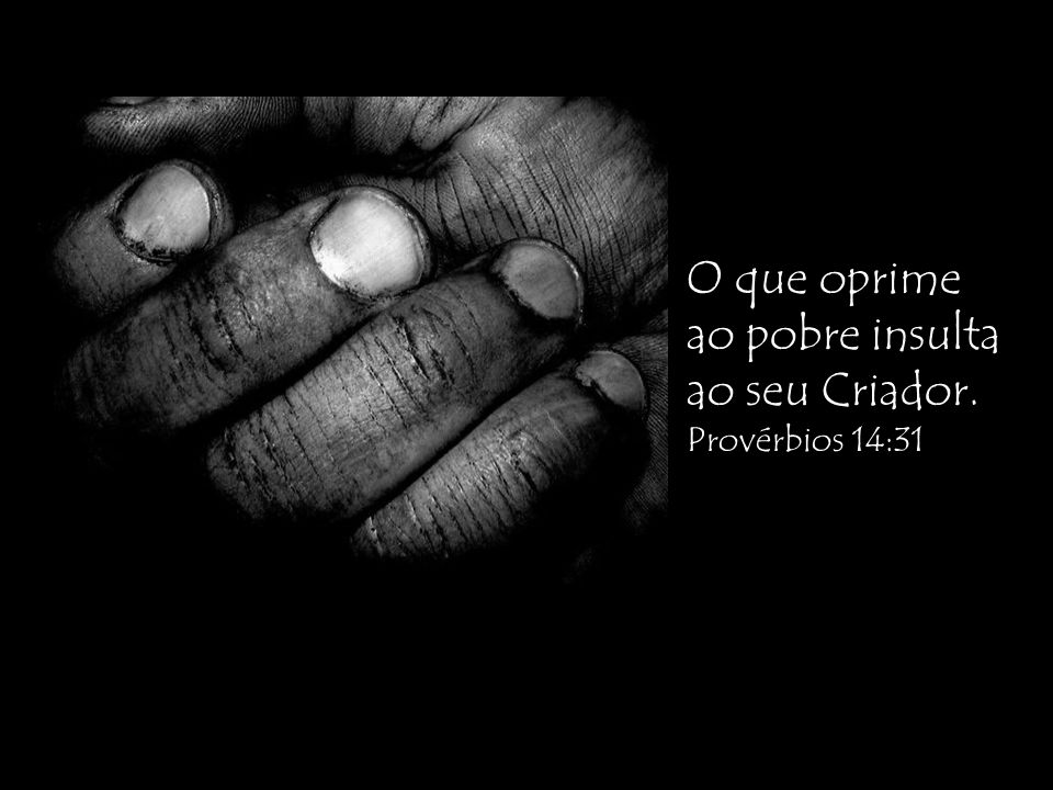 O que oprime ao pobre insulta ao seu Criador. Provérbios 14:31