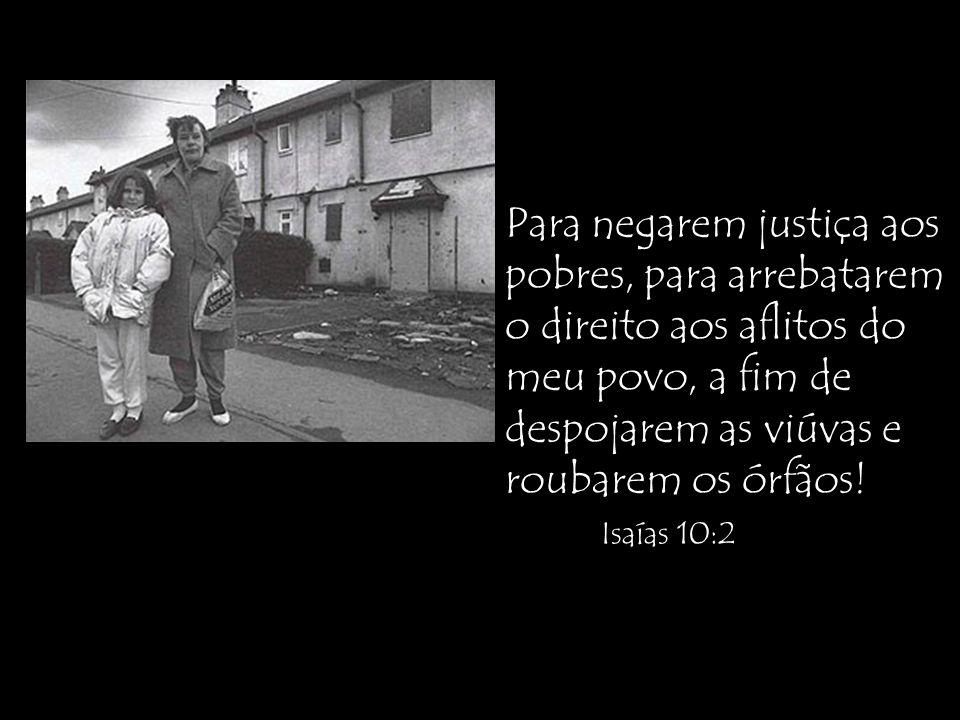 Para negarem justiça aos pobres, para arrebatarem o direito aos aflitos do meu povo, a fim de despojarem as viúvas e roubarem os órfãos.
