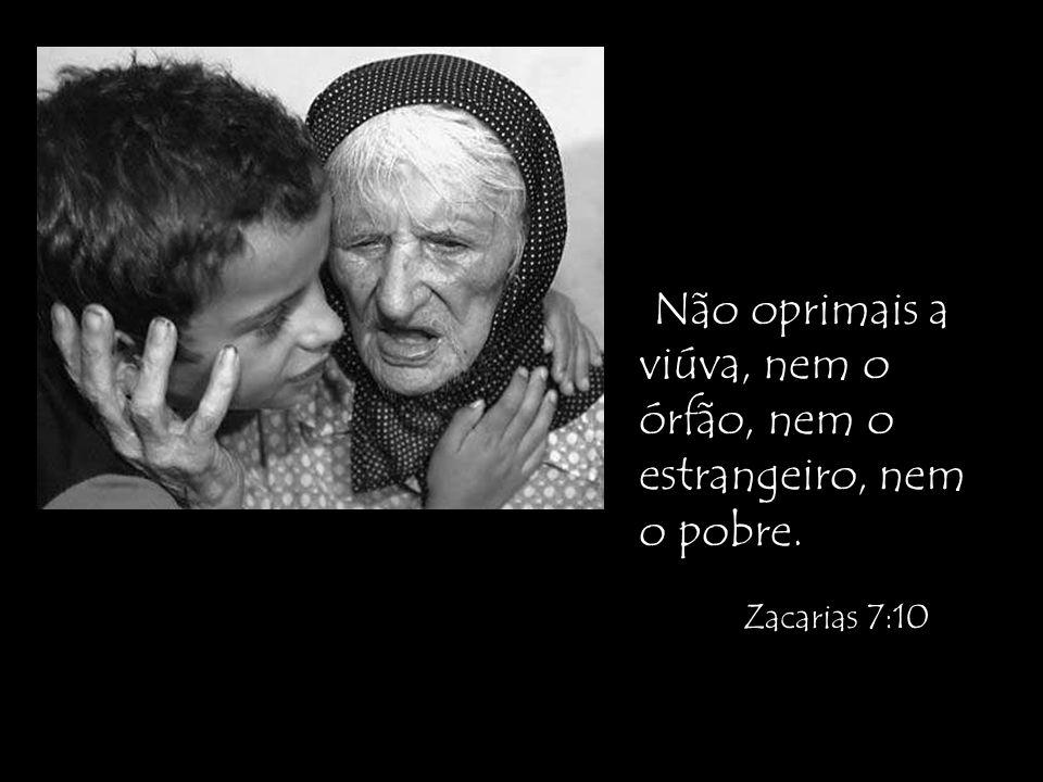 Não oprimais a viúva, nem o órfão, nem o estrangeiro, nem o pobre.