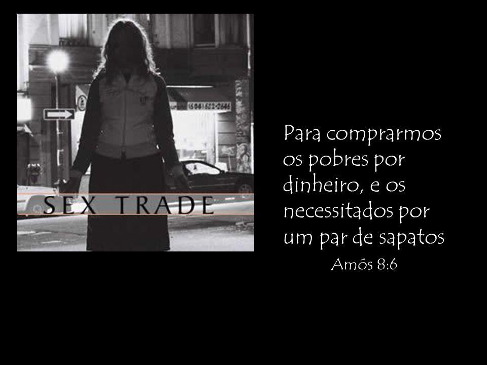 Para comprarmos os pobres por dinheiro, e os necessitados por um par de sapatos Amós 8:6