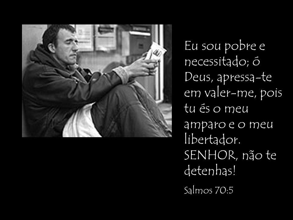 Eu sou pobre e necessitado; ó Deus, apressa-te em valer-me, pois tu és o meu amparo e o meu libertador. SENHOR, não te detenhas!