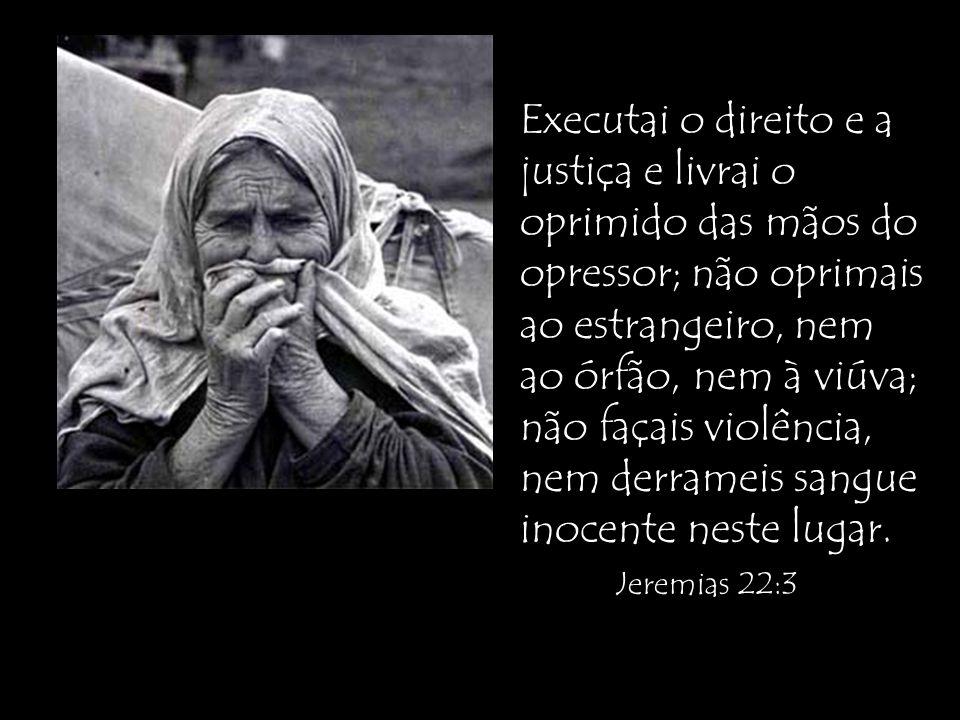 Executai o direito e a justiça e livrai o oprimido das mãos do opressor; não oprimais ao estrangeiro, nem ao órfão, nem à viúva; não façais violência, nem derrameis sangue inocente neste lugar.
