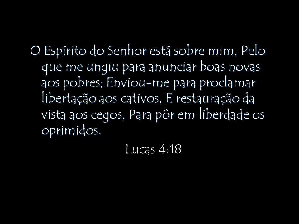 O Espírito do Senhor está sobre mim, Pelo que me ungiu para anunciar boas novas aos pobres; Enviou-me para proclamar libertação aos cativos, E restauração da vista aos cegos, Para pôr em liberdade os oprimidos.